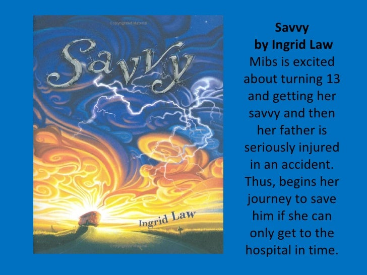 Savvy  by Ingrid Law Mibs is excited about turning 13 and getting her savvy and then her father is seriously injured in an...