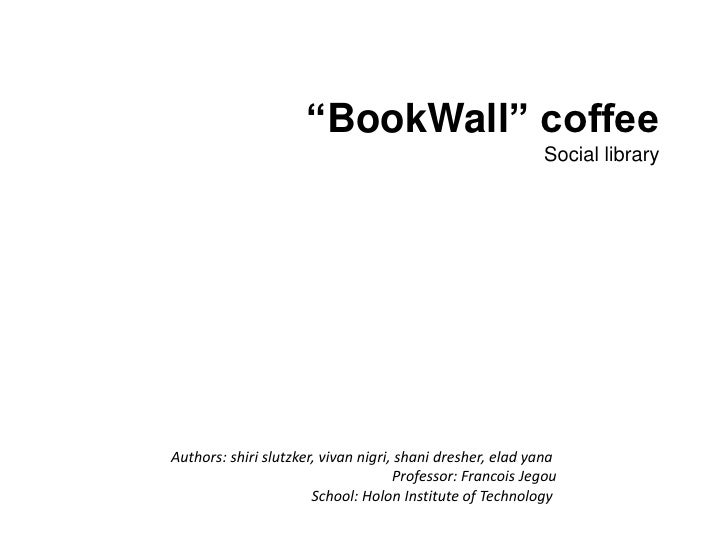 """BookWall"" coffee<br />Social library<br />Authors: shirislutzker, vivannigri, shanidresher, eladyana<br />Professor: Fran..."