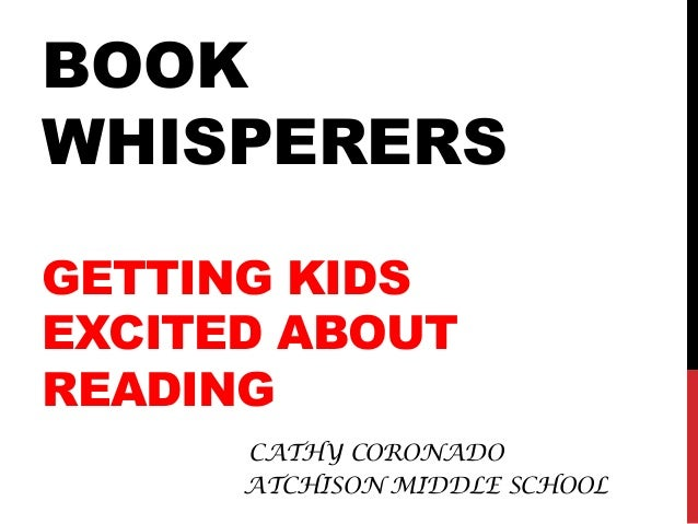 BOOK WHISPERERS GETTING KIDS EXCITED ABOUT READING CATHY CORONADO ATCHISON MIDDLE SCHOOL