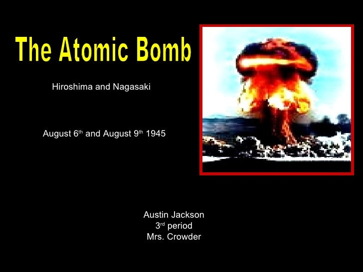 The Atomic Bomb Hiroshima and Nagasaki August 6 th  and August 9 th  1945 Austin Jackson 3 rd  period Mrs. Crowder