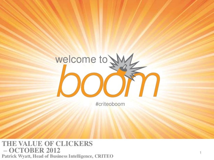 welcome to                                           #criteoboomTHE VALUE OF CLICKERS– OCTOBER 2012                       ...