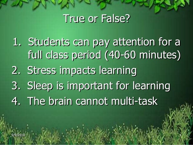 True or False? 1. Students can pay attention for a full class period (40-60 minutes) 2. Stress impacts learning 3. Sleep i...
