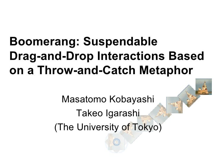Boomerang: Suspendable Drag-and-Drop Interactions Based on a Throw-and-Catch Metaphor Masatomo Kobayashi Takeo Igarashi (T...