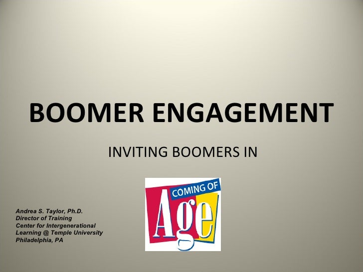 BOOMER ENGAGEMENT INVITING BOOMERS IN Andrea S. Taylor, Ph.D. Director of Training Center for Intergenerational Learning @...