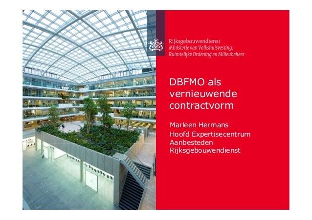 DBFMO als vernieuwende contractvorm Marleen Hermans Hoofd Expertisecentrum Aanbesteden Rijksgebouwendienst