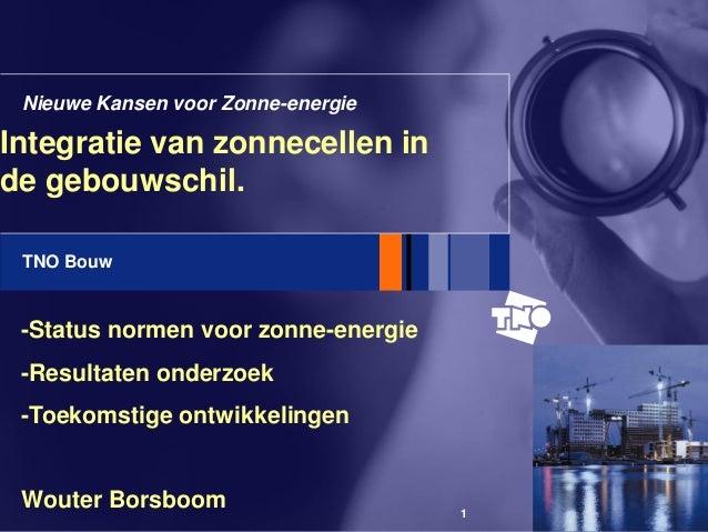 TNO Bouw 1 Integratie van zonnecellen in de gebouwschil. Nieuwe Kansen voor Zonne-energie -Status normen voor zonne-energi...