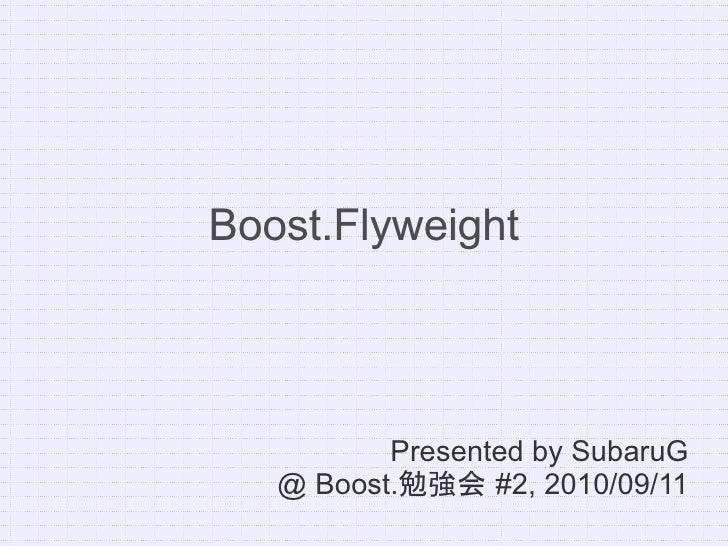 Boost.Flyweight               Presented by SubaruG    @ Boost.勉強会 #2, 2010/09/11