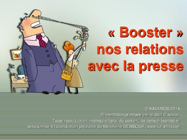« Booster » nos relations avec la presse © KALAMOS 2014 Présentation protégée par le droit d'auteur. Toute reproduction, m...