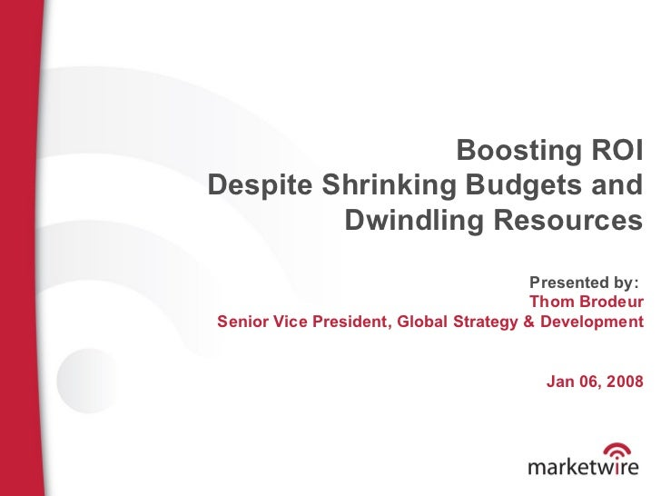 Boosting ROI Despite Shrinking Budgets and Dwindling Resources Presented by:  Thom Brodeur Senior Vice President, Global S...