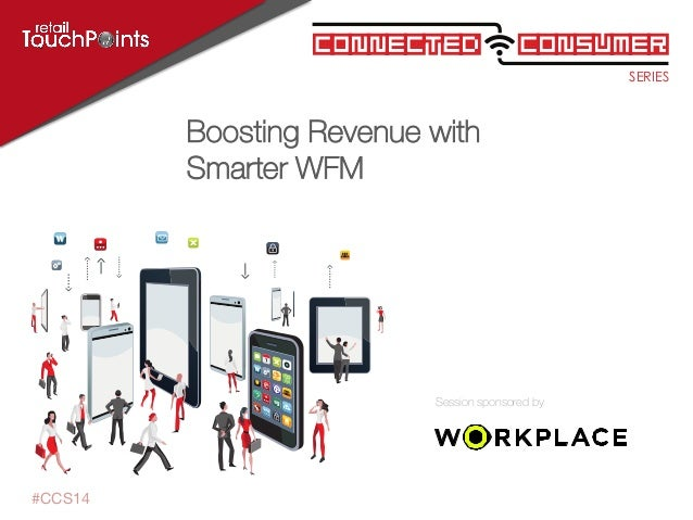 SERIES ConsumerConnected Session sponsored by #CCS14 Boosting Revenue with Smarter WFM