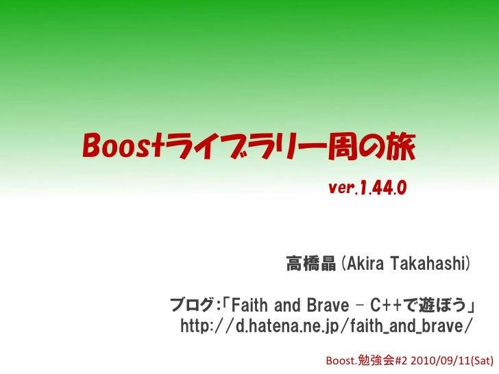 Boostライブラリ一周の旅                        ver.1.44.0                     高橋晶(Akira Takahashi)     ブログ:「Faith and Brave – C++で遊...