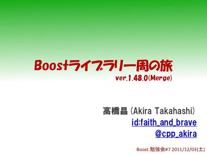Boostライブラリ一周の旅        ver.1.48.0(Merge)      高橋晶(Akira Takahashi)          id:faith_and_brave                  @cpp_akira ...