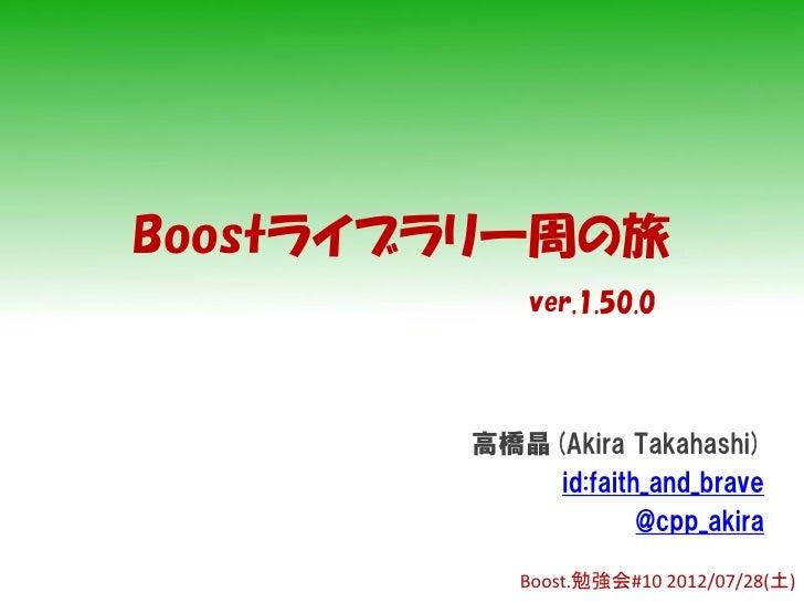 Boostライブラリ一周の旅            ver.1.50.0        高橋晶(Akira Takahashi)            id:faith_and_brave                    @cpp_aki...