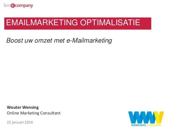 EMAILMARKETING OPTIMALISATIE Boost uw omzet met e-Mailmarketing  Wouter Wensing Online Marketing Consultant 22 januari 201...