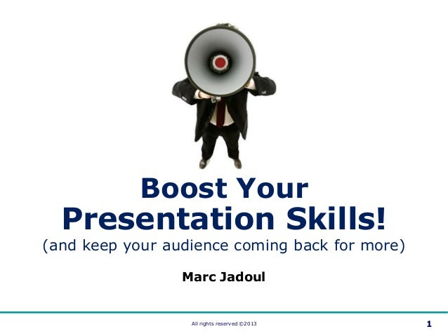 All rights reserved ©2013 1Marc JadoulBoost YourPresentation Skills!(and keep your audience coming back for more)
