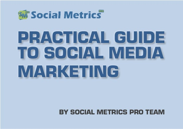 BY SOCIAL METRICS PRO TEAM PRACTICAL GUIDE TO SOCIAL MEDIA MARKETING
