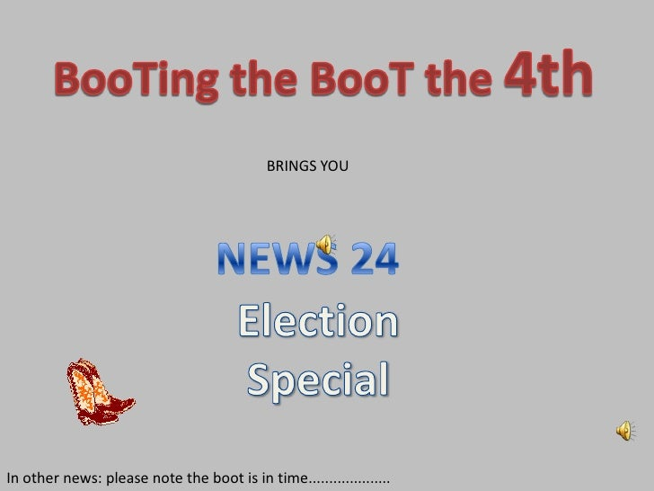BooTing the BooT the 4th<br />BRINGS YOU <br />NEWS 24<br />Election Special<br />In other news: please note the boot is i...