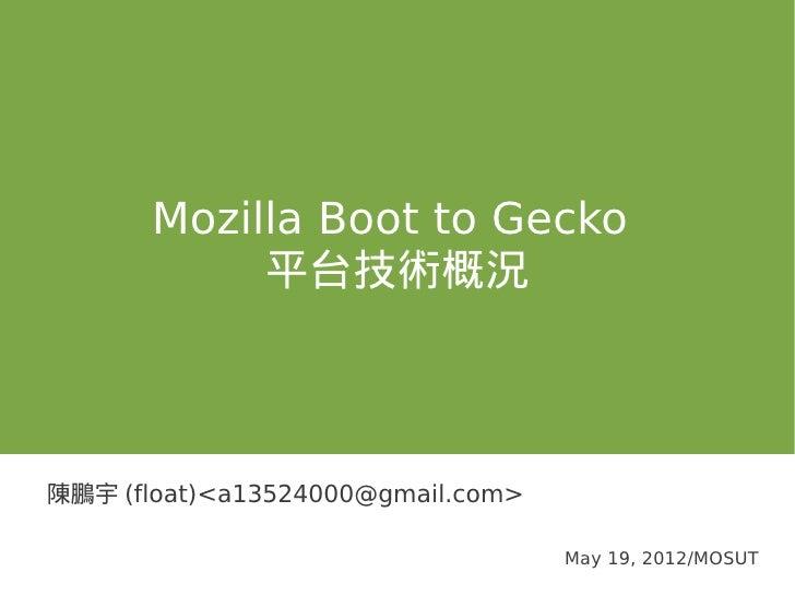 Mozilla Boot to Gecko            平台技術概況陳鵬宇 (float)<a13524000@gmail.com>                                   May 19, 2012/MOSUT