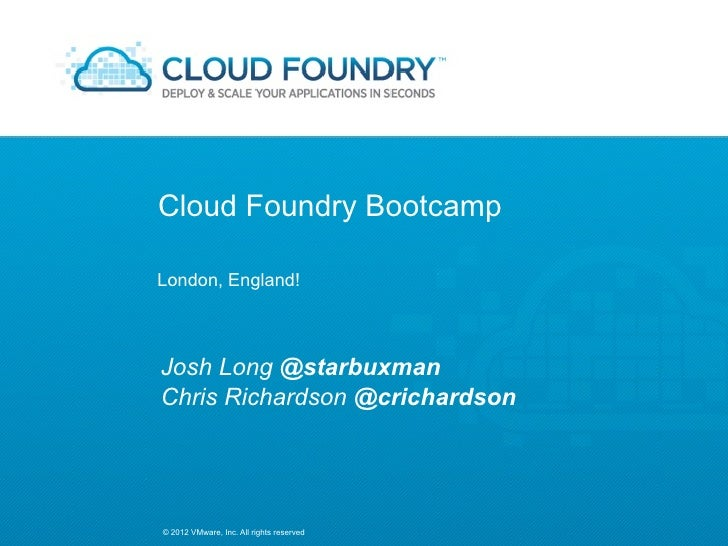 Cloud Foundry BootcampLondon, England!Josh Long @starbuxmanChris Richardson @crichardson© 2012 VMware, Inc. All rights res...