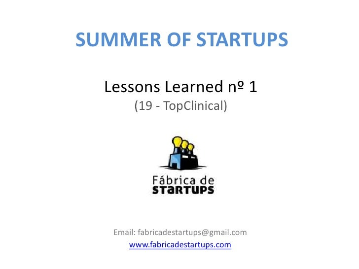 SUMMER OF STARTUPS  Lessons Learned nº 1        (19 - TopClinical)   Email: fabricadestartups@gmail.com      www.fabricade...