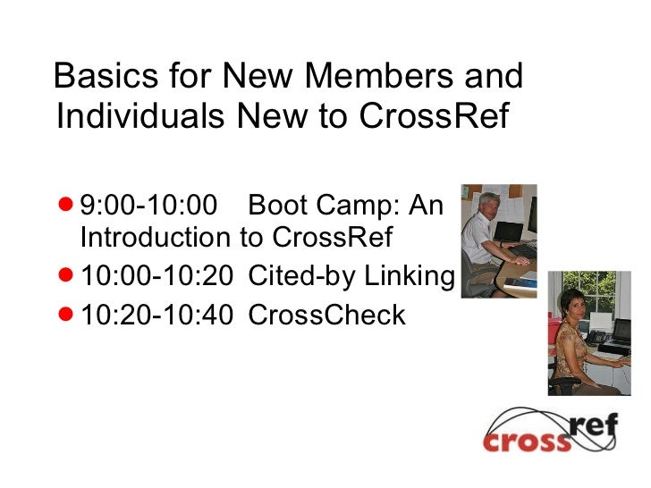 Basics for New Members and Individuals New to CrossRef <ul><li>9:00-10:00 Boot Camp: An Introduction to CrossRef </li></ul...
