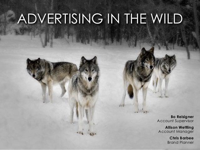 ADVERTISING IN THE WILD  Bo Reisigner Account Supervisor Allison Wettling Account Manager Chris Barbee Brand Planner