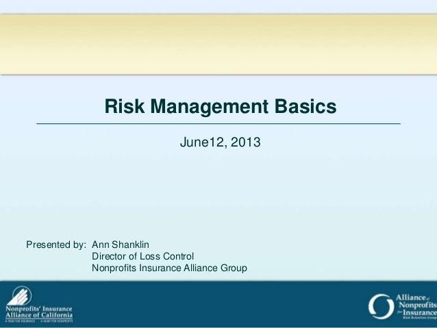Risk Management BasicsJune12, 2013Presented by: Ann ShanklinDirector of Loss ControlNonprofits Insurance Alliance Group