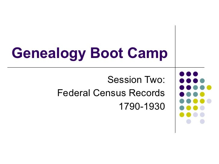 Genealogy Boot Camp Session Two:  Federal Census Records  1790-1930