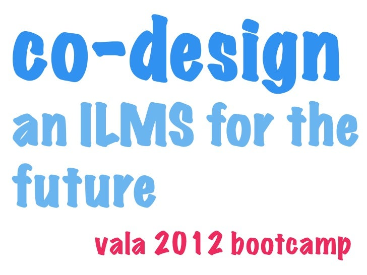 co-designan ILMS for thefuture   vala 2012 bootcamp