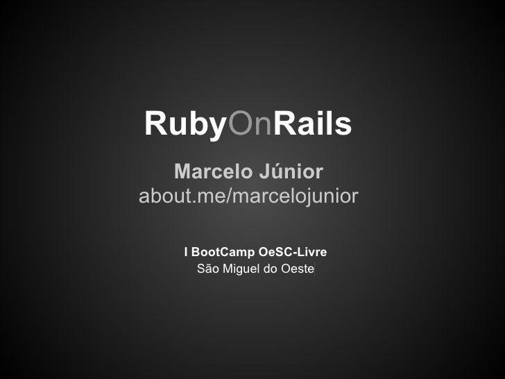 RubyOnRails   Marcelo Júniorabout.me/marcelojunior    I BootCamp OeSC-Livre       São Miguel do Oeste