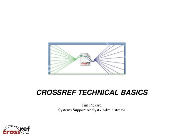 Tim Pickard Systems Support Analyst / Administrator CROSSREF TECHNICAL BASICS