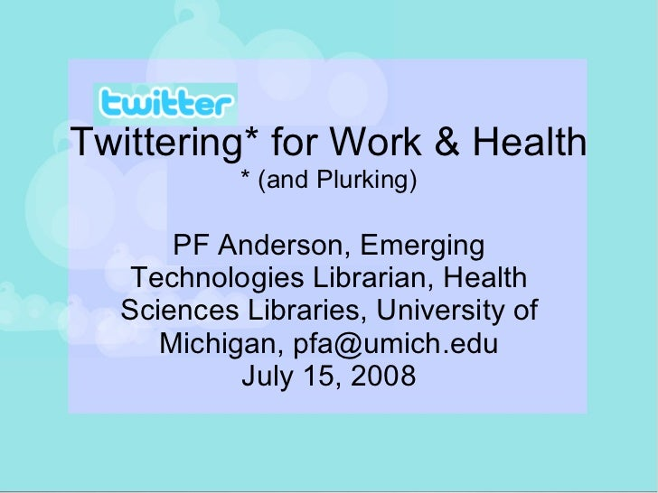 Twittering* for Work & Health * (and Plurking) PF Anderson, Emerging Technologies Librarian, Health Sciences Libraries, Un...
