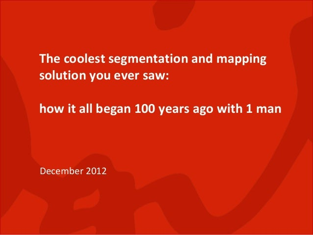 The coolest segmentation and mappingsolution you ever saw:how it all began 100 years ago with 1 manDecember 2012