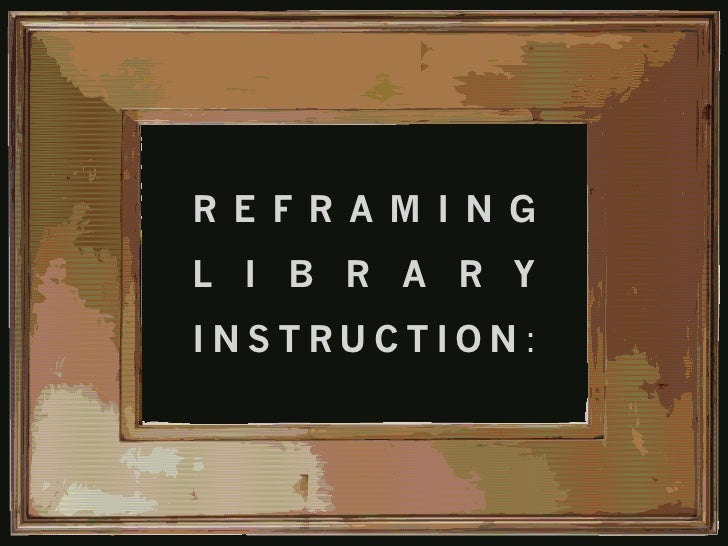 Reframing Library Instruction: Advocacy, Insight, and the Learner Experience