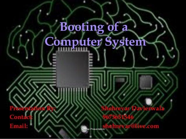 Course PresentationCourse PresentationBooting of aBooting of aComputer SystemComputer SystemPresentation By:Presentation B...