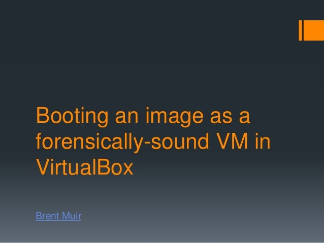 Booting an image as aforensically-sound VM inVirtualBoxBrent Muir