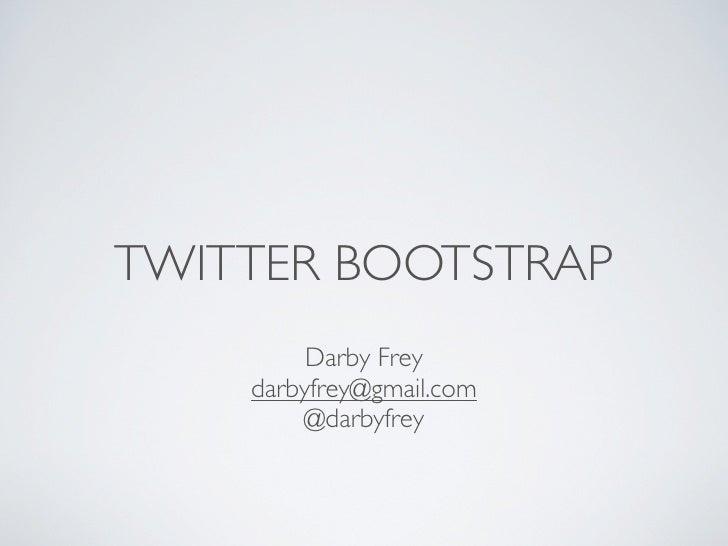 TWITTER BOOTSTRAP         Darby Frey    darbyfrey@gmail.com        @darbyfrey