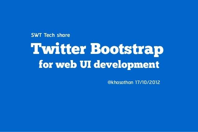 SWT Tech shareTwitter Bootstrap  for web UI development                 @khasathan 17/10/2012