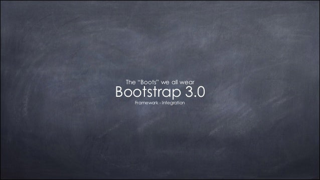 "The ""Boots"" we all wear  Bootstrap 3.0 Framework - Integration"