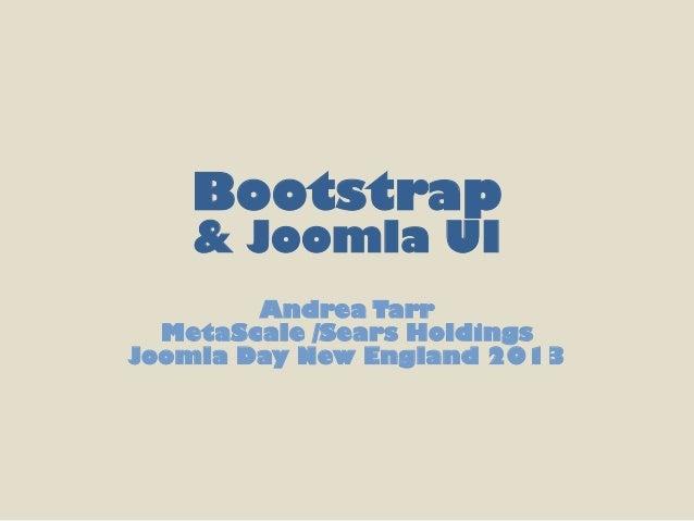 Bootstrap   & Joomla UI        Andrea Tarr  MetaScale /Sears HoldingsJoomla Day New England 2013