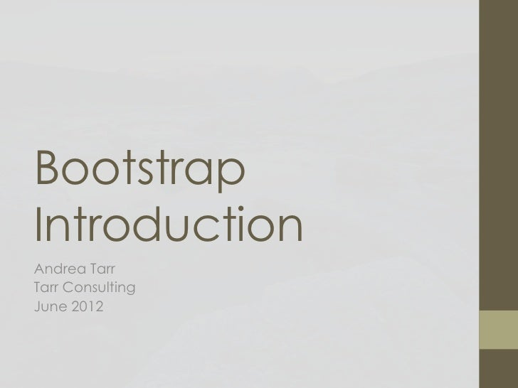 BootstrapIntroductionAndrea TarrTarr ConsultingJune 2012