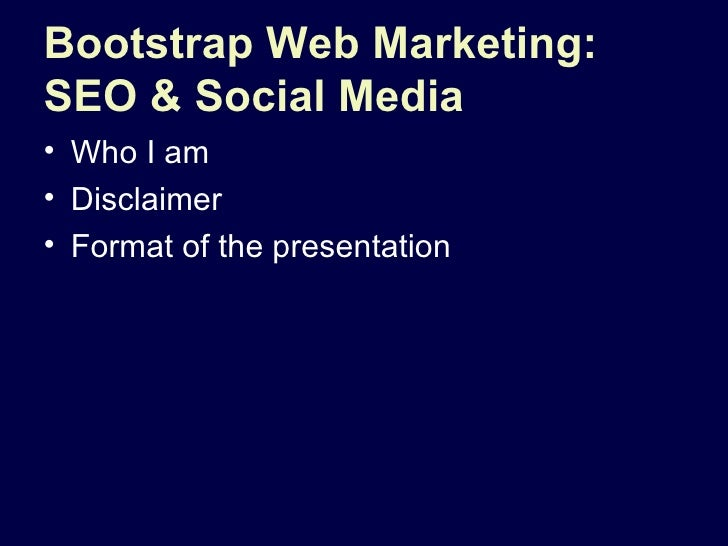 Bootstrap Web Marketing: SEO & Social Media <ul><li>Who I am </li></ul><ul><li>Disclaimer  </li></ul><ul><li>Format of the...