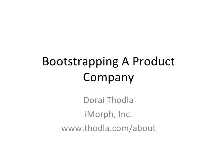 Bootstrapping A Product Company Dorai Thodla iMorph, Inc. www.thodla.com/about