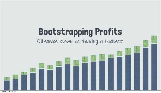 """Bootstrapping ProfitsOtherwise known as """"building a business""""Thursday, June 6, 13"""