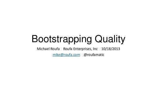 Bootstrapping Quality Michael Roufa | Roufa Enterprises, Inc | 10/18/2013 mike@roufa.com | @roufamatic