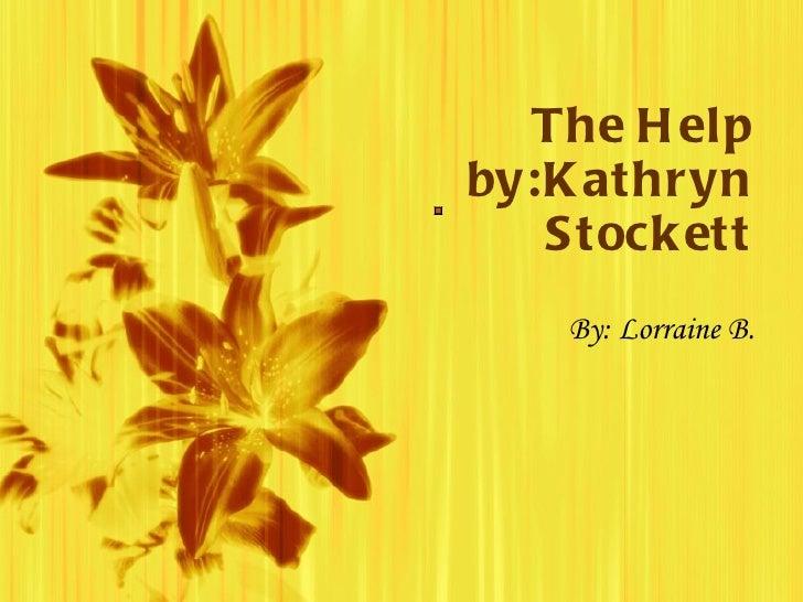 The Help by:Kathryn Stockett By: Lorraine B.