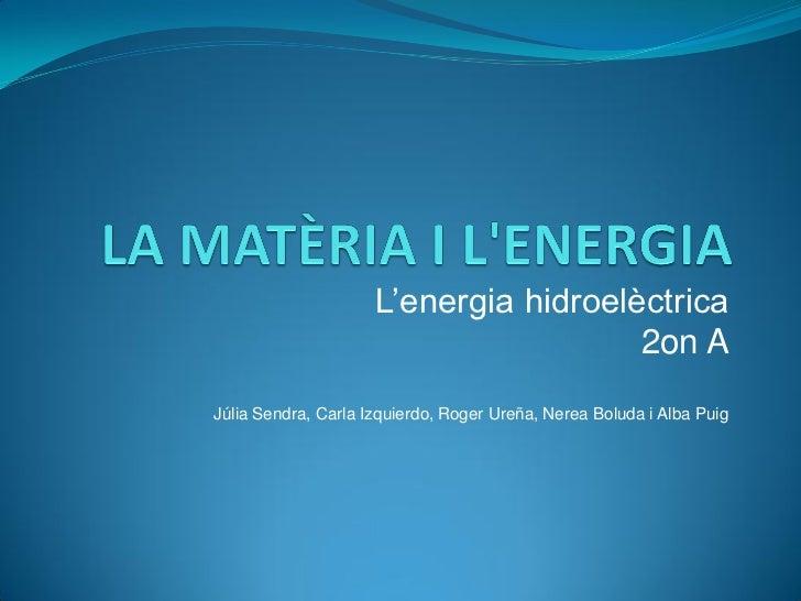 L'energia hidroelèctrica                                       2on AJúlia Sendra, Carla Izquierdo, Roger Ureña, Nerea Bolu...