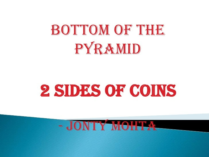 BOTTOM OF THE PYRAMID<br />2 sides of coins<br />- Jonty Mohta<br />
