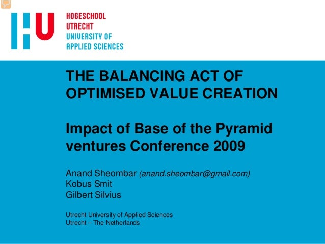 THE BALANCING ACT OF OPTIMISED VALUE CREATION Impact of Base of the Pyramid ventures Conference 2009 Anand Sheombar (anand...