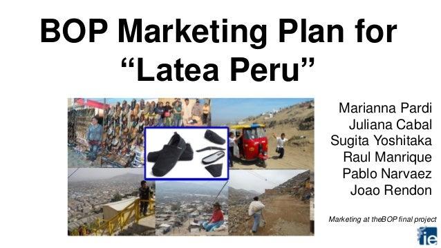 "BOP Marketing Plan for ""Latea Peru"" Marianna Pardi Juliana Cabal Sugita Yoshitaka Raul Manrique Pablo Narvaez Joao Rendon ..."